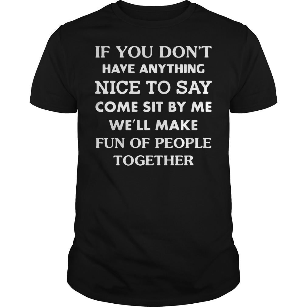 If you don't have anything nice to say come sit by me we'll make fun Guys Shirt