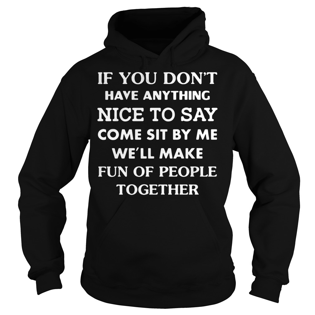 If you don't have anything nice to say come sit by me we'll make fun Hoodie