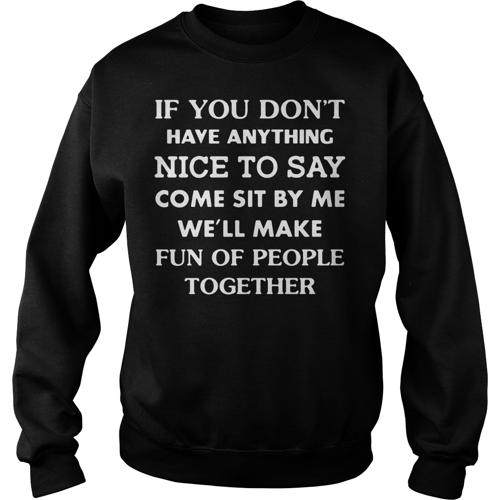 If you don't have anything nice to say come sit by me we'll make fun Sweater