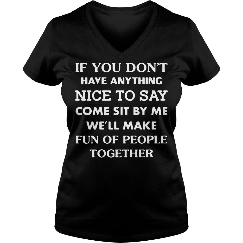 If you don't have anything nice to say come sit by me we'll make fun V-neck T-shirt