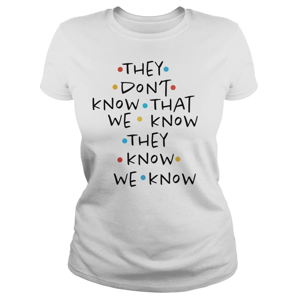 They don't know that we know they know we know Ladies Tee