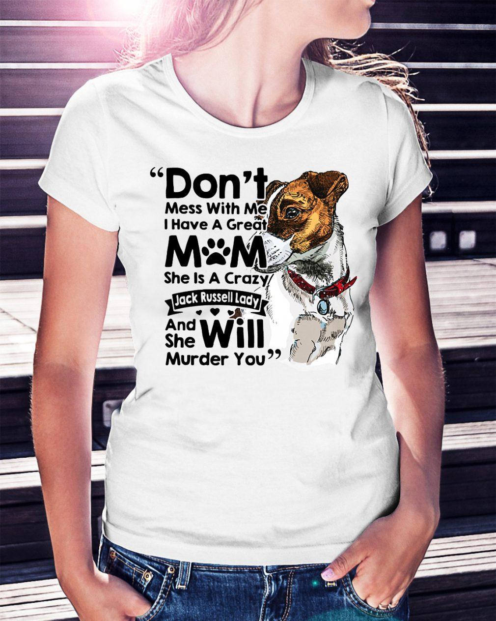 Don't mess with me I have a great mom she is a crazy Jack Russell shirt