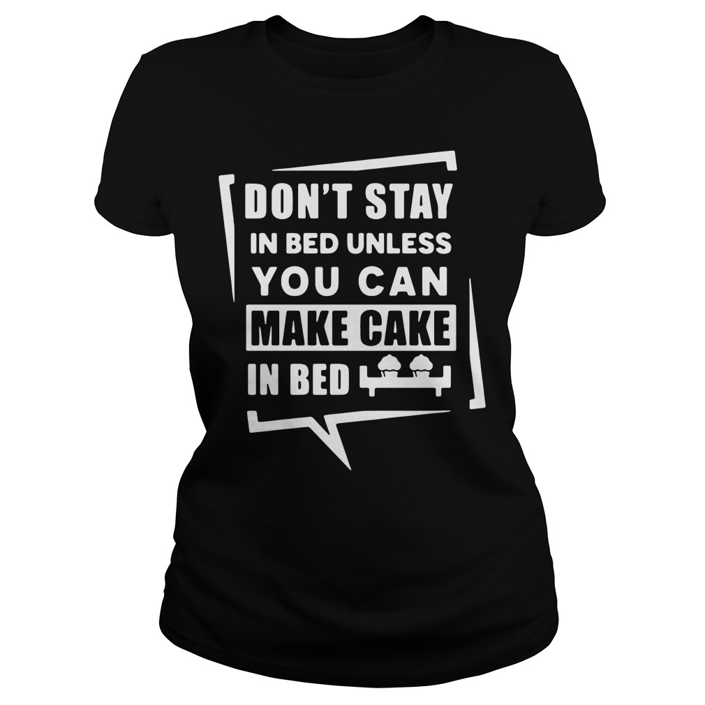 Don't stay in bed unless you can make cake in bed Ladies Tee