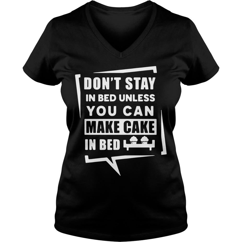 Don't stay in bed unless you can make cake in bed V-neck T-shirt