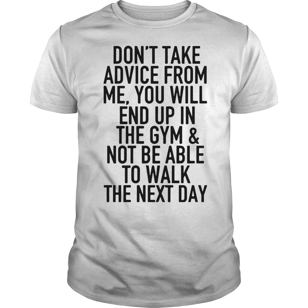 Don't take advice from me you will end up in the gym and not be able Guys Shirt