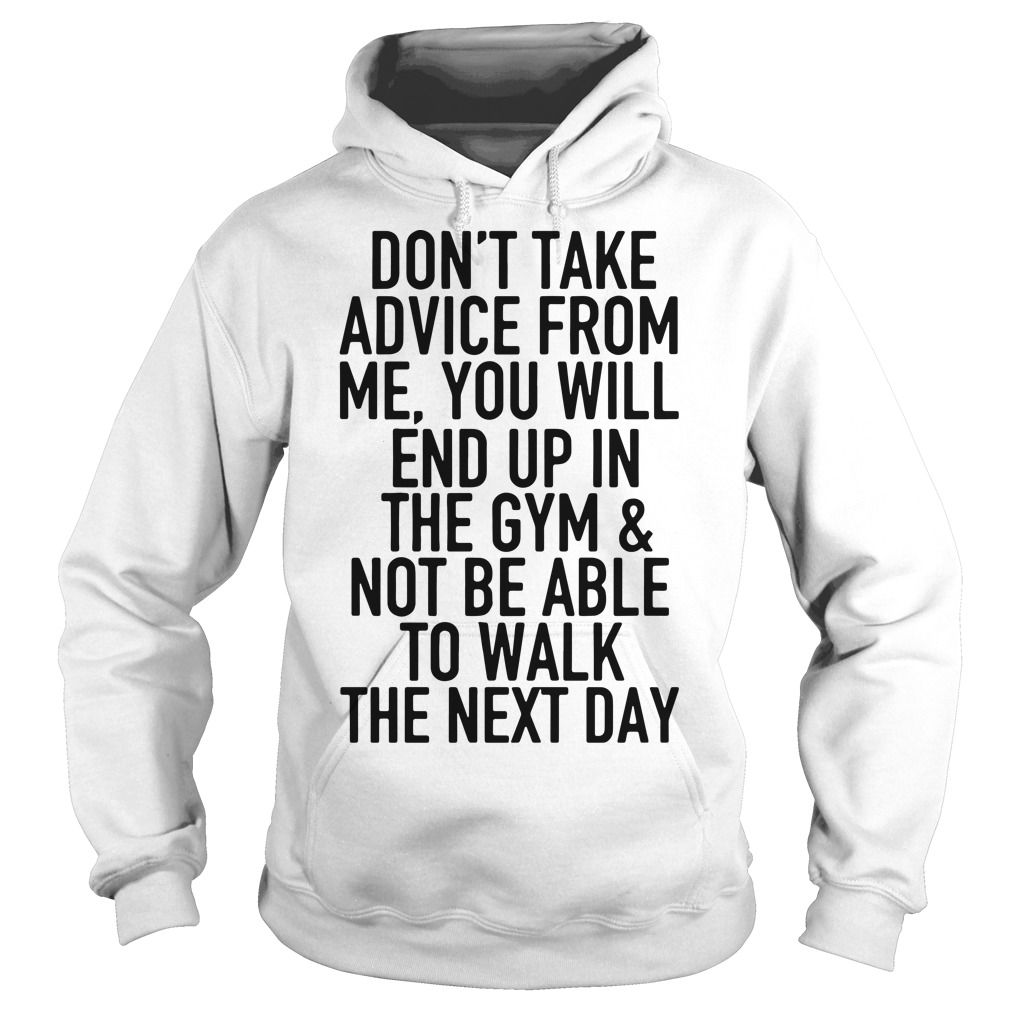 Don't take advice from me you will end up in the gym and not be able Hoodie