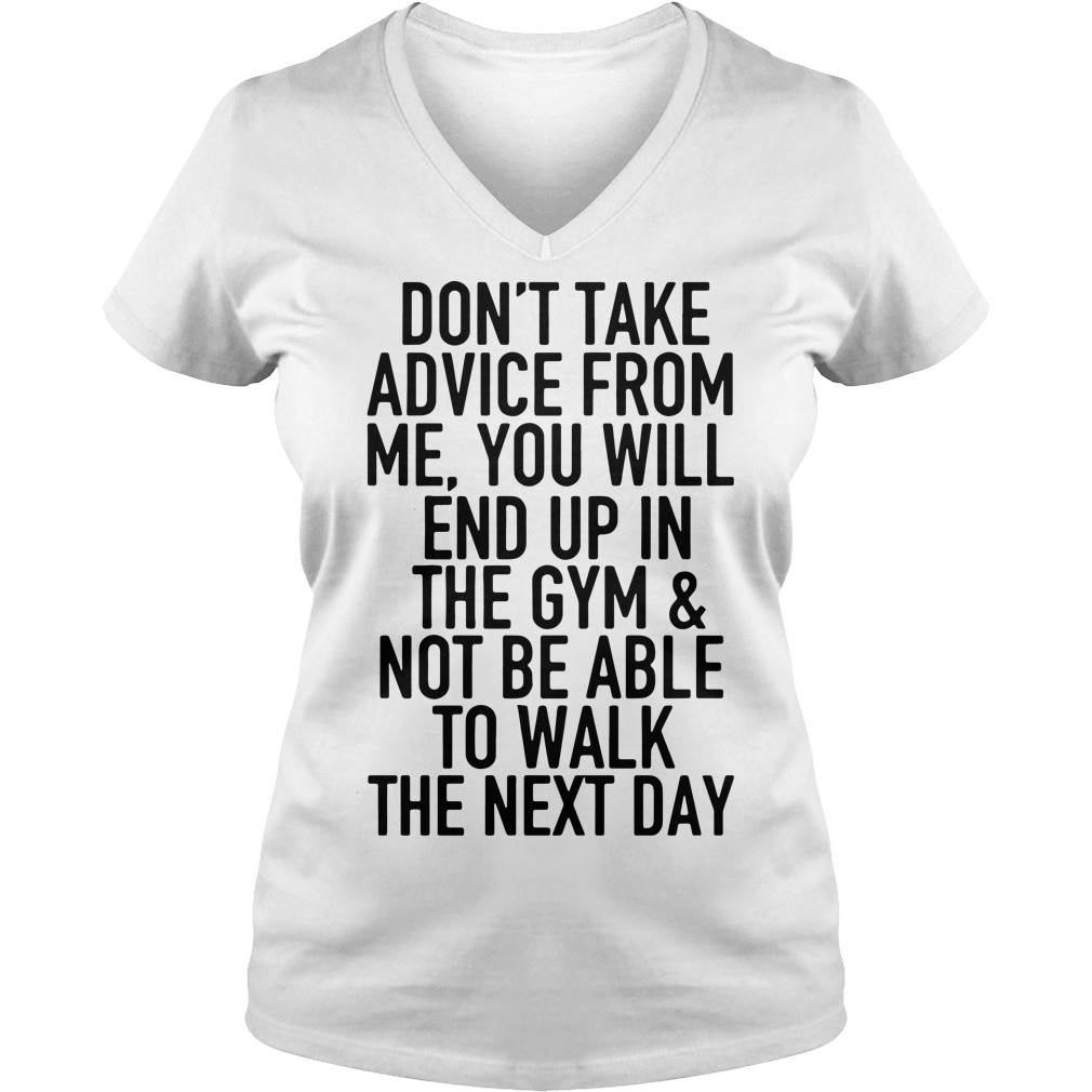 Don't take advice from me you will end up in the gym and not be able V-neck T-shirt