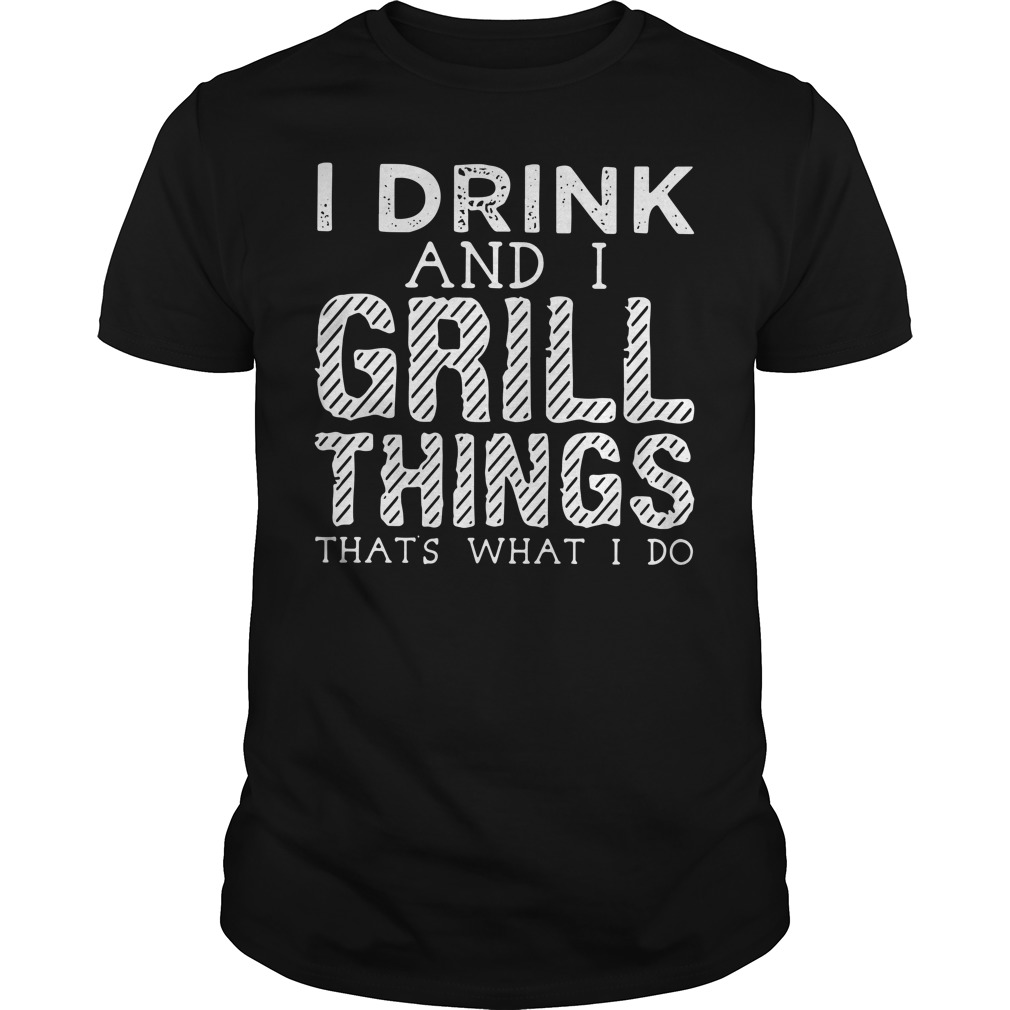 I drink and I grill things that's what I do Guys Shirt