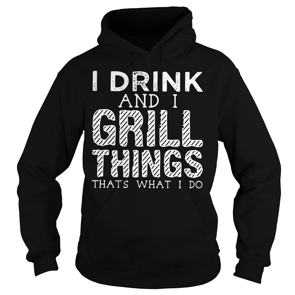 I drink and I grill things that's what I do Hoodie