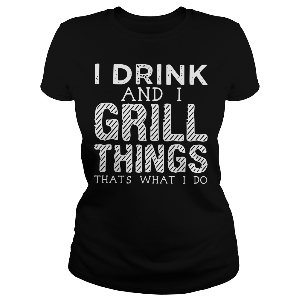 I drink and I grill things that's what I do Ladies Tee