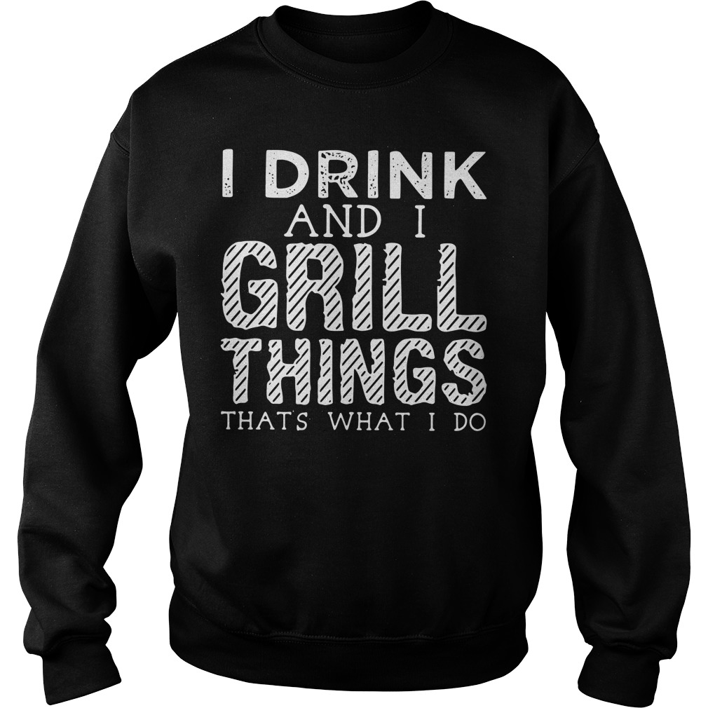 I drink and I grill things that's what I do Sweater