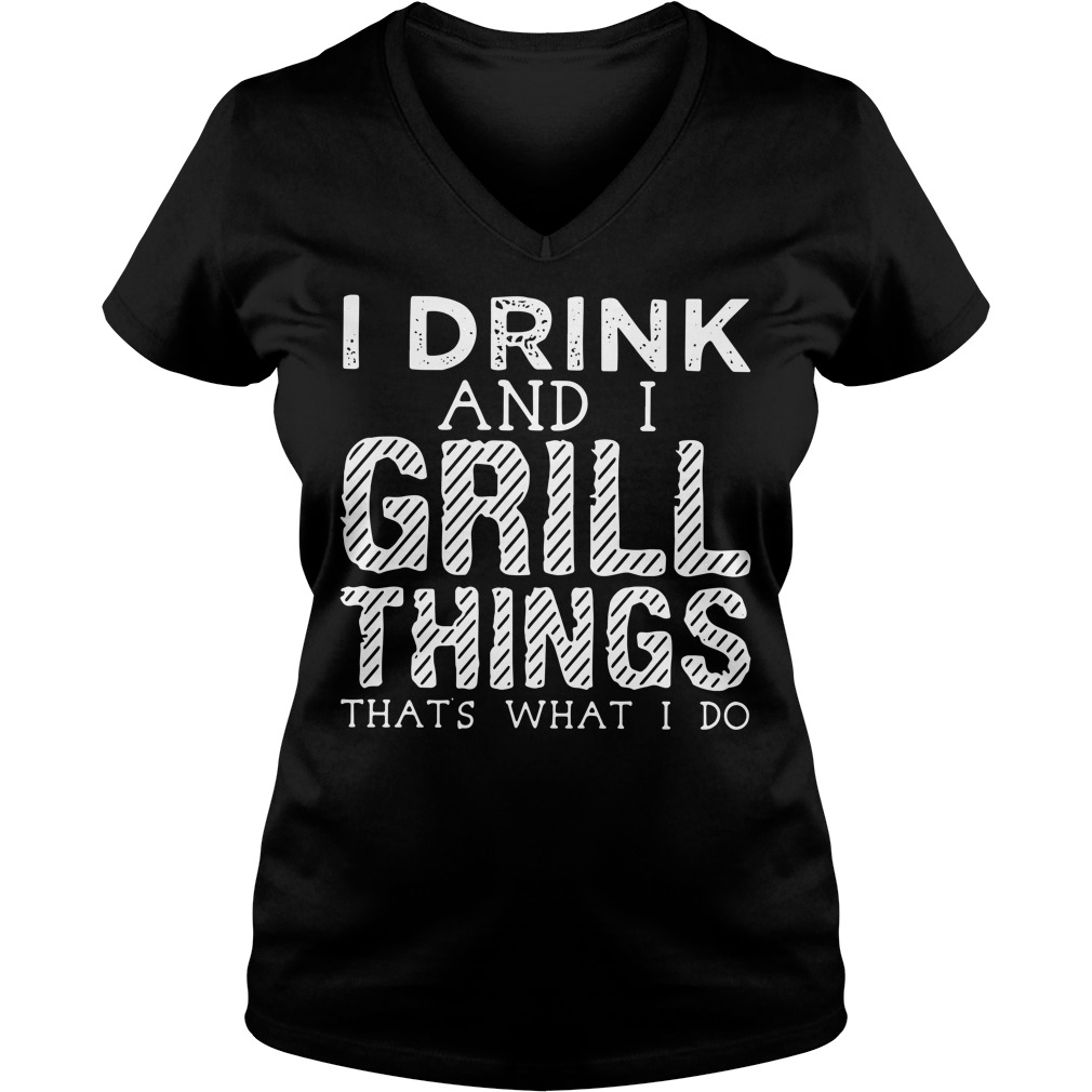 I drink and I grill things that's what I do V-neck T-shirt