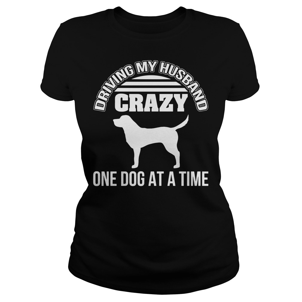 Driving my husband crazy one dog at a time Ladies Tee