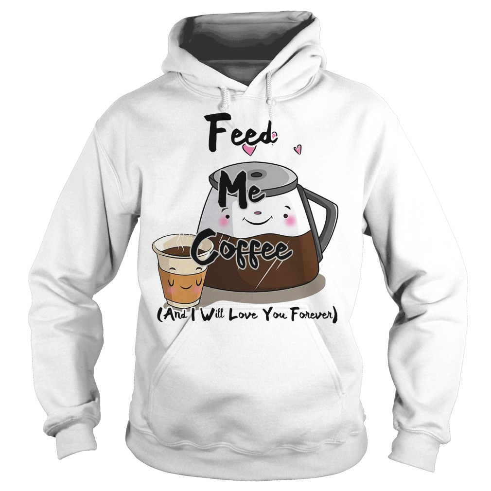 Feed me coffee and I will love you forever Hoodie