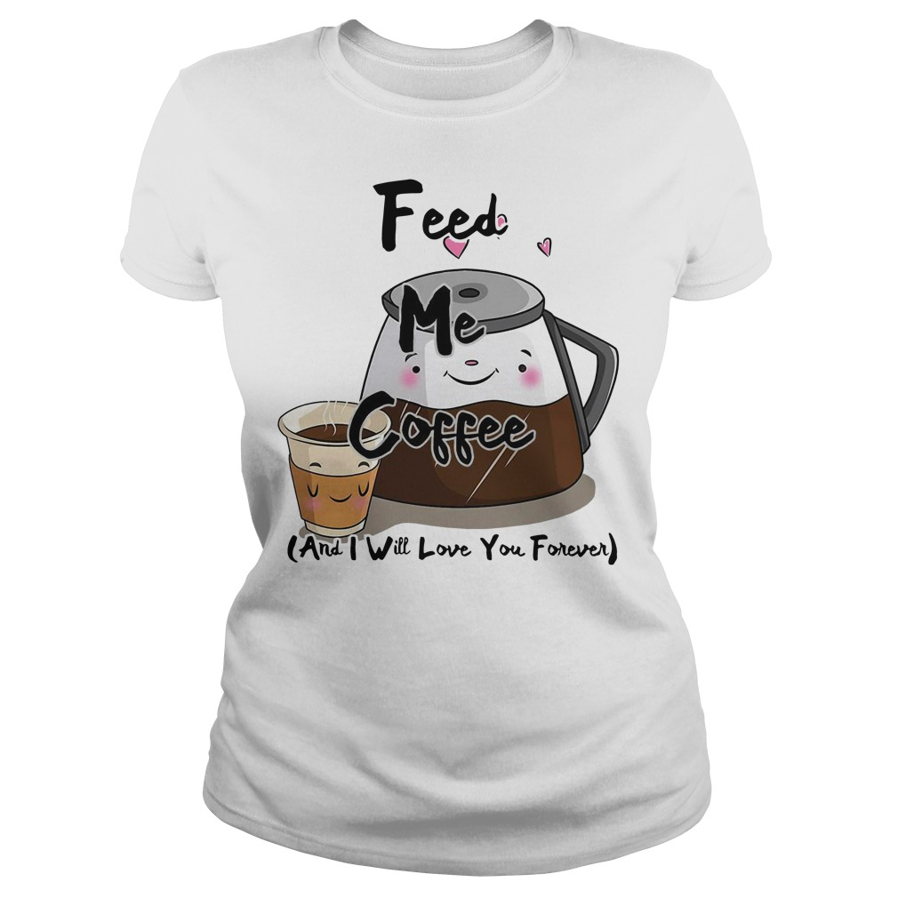 Feed me coffee and I will love you forever Ladies Tee
