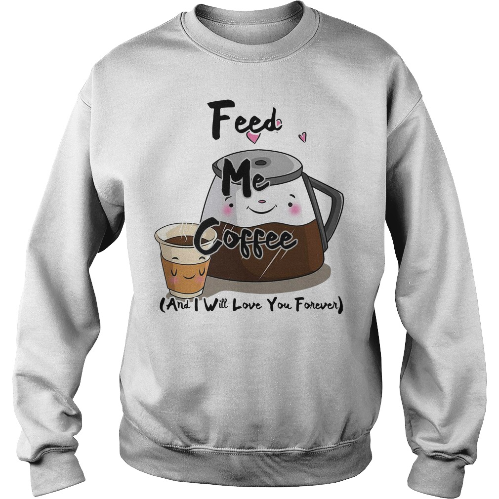 Feed me coffee and I will love you forever Sweater
