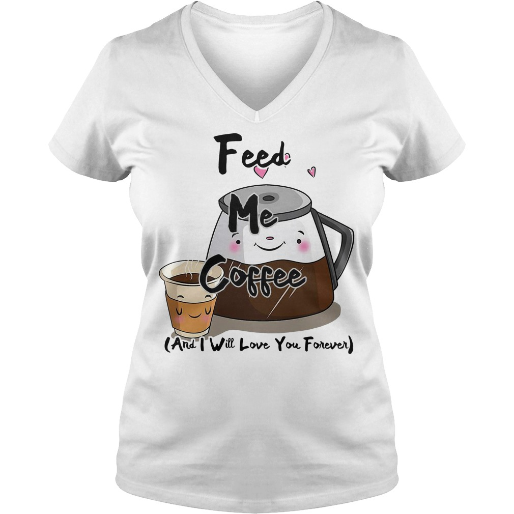 Feed me coffee and I will love you forever V-neck T-shirt