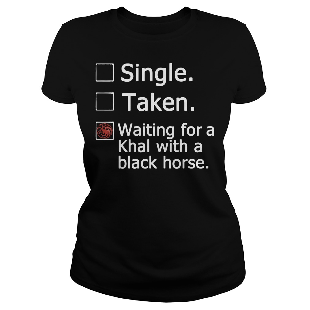 Game Of Thrones single taken waiting for a Khal with a black horse Ladies Tee
