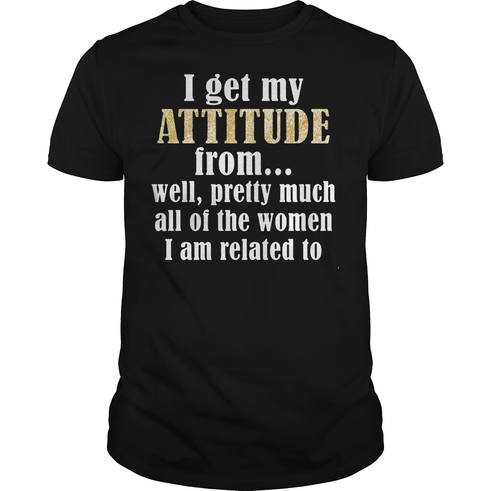 I get my attitude from well pretty much all of the women Guys Shirt