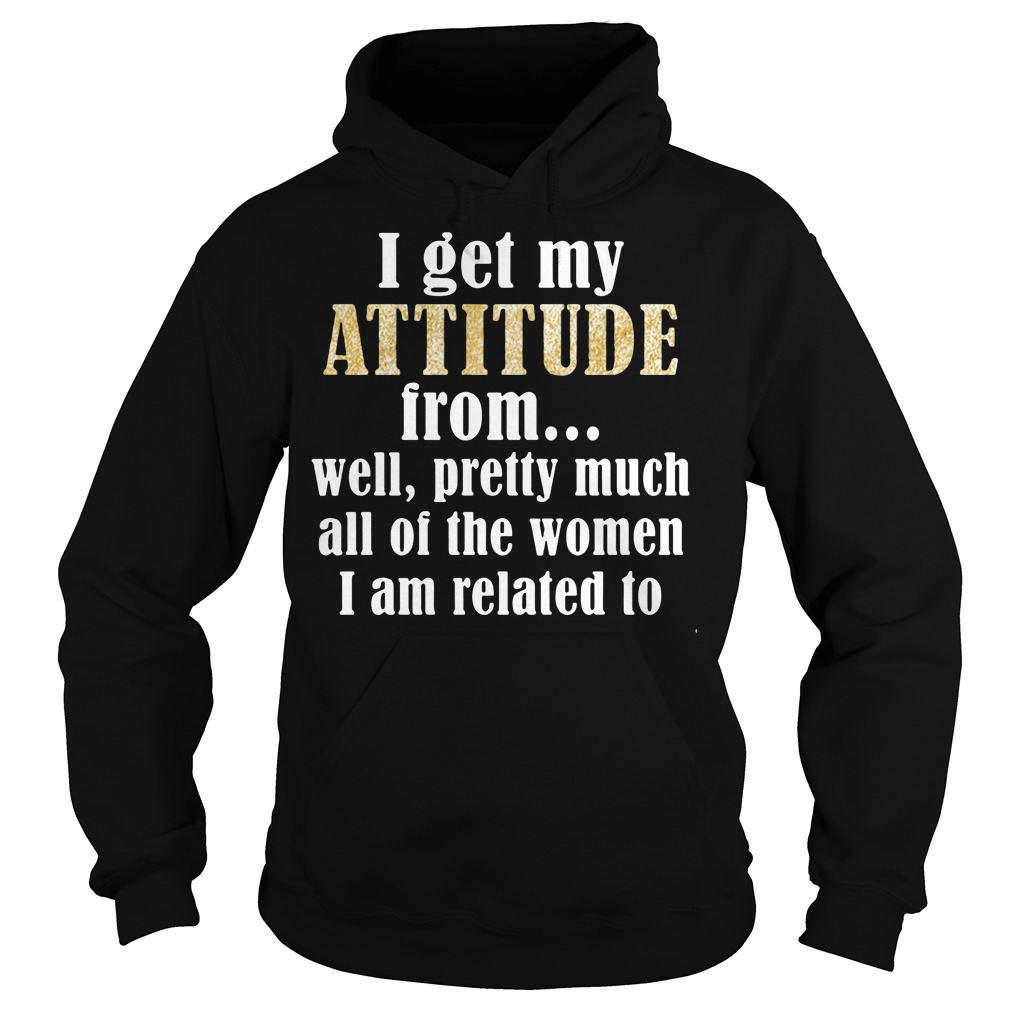 I get my attitude from well pretty much all of the women Hoodie