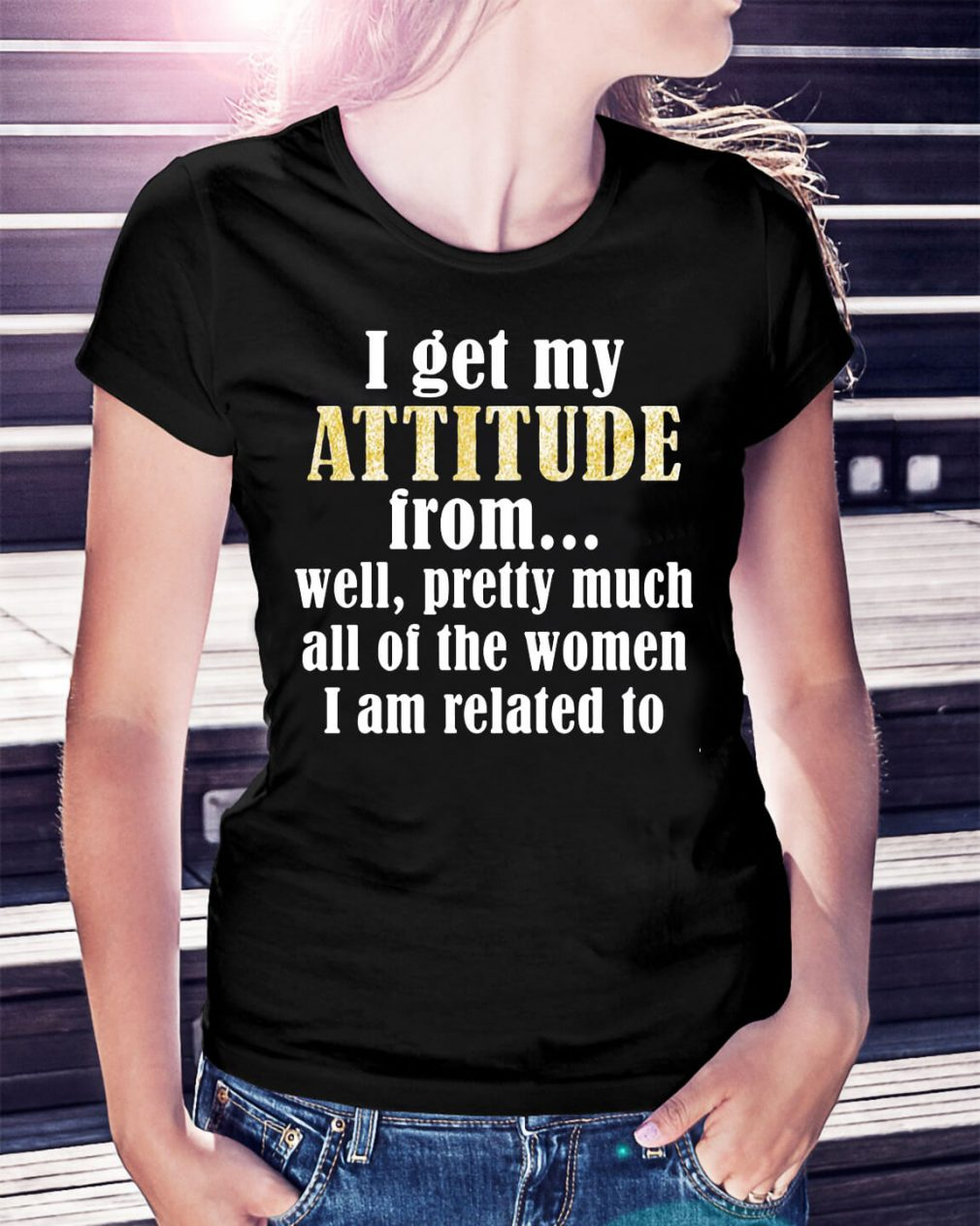 I get my attitude from well pretty much all of the women shirt