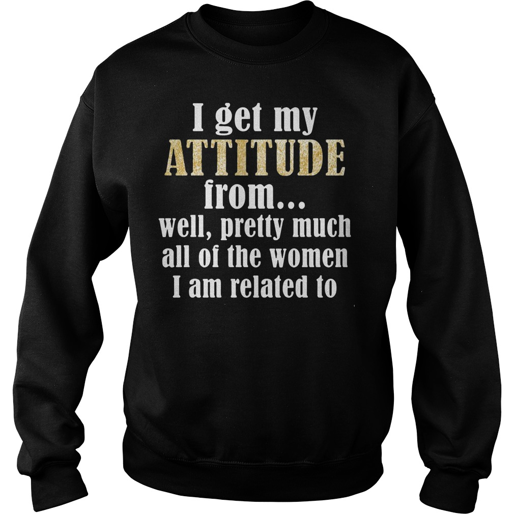I get my attitude from well pretty much all of the women Sweater