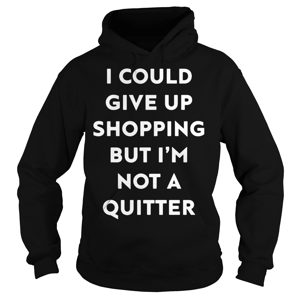 I could give up shopping but I'm not a quitter Hoodie