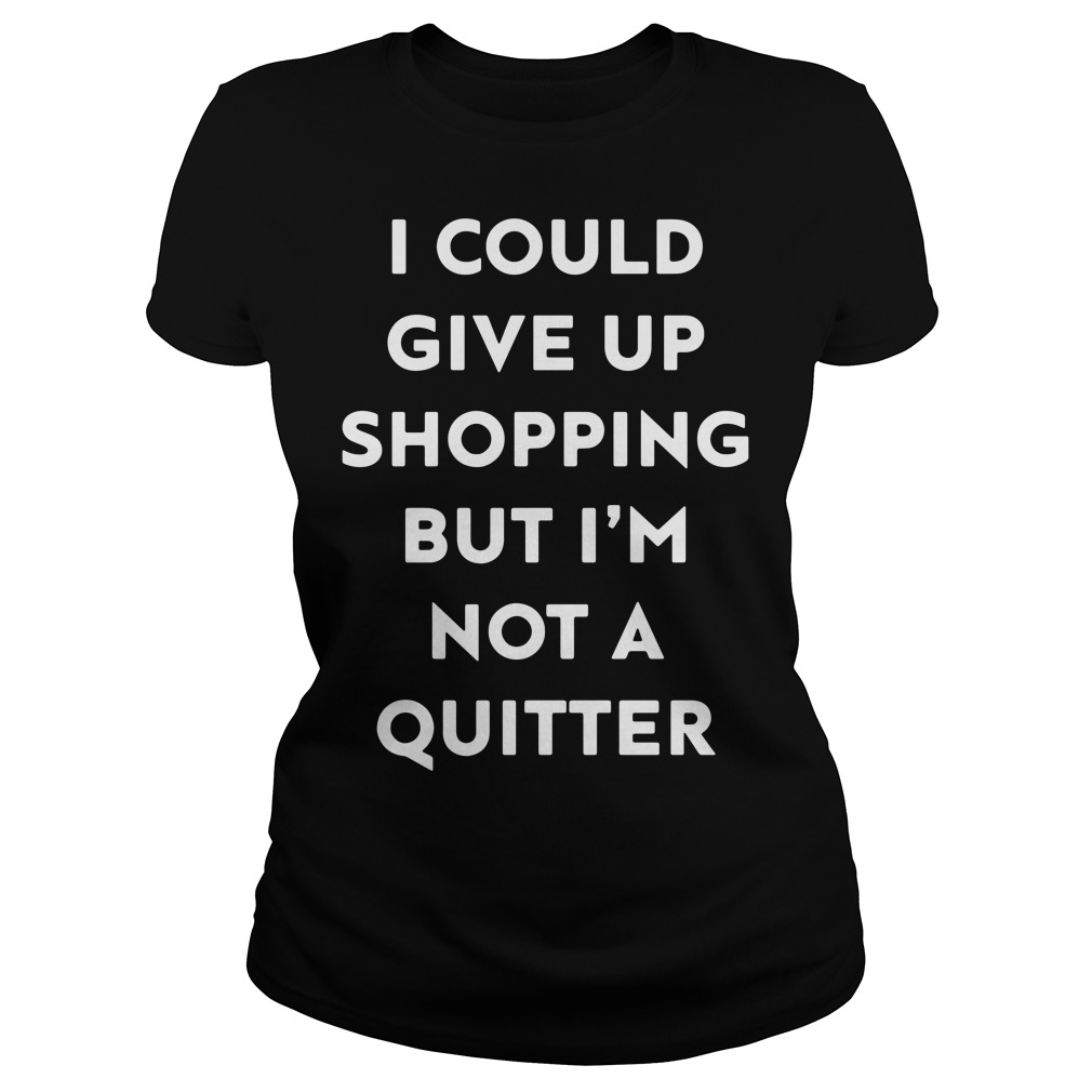 I could give up shopping but I'm not a quitter Ladies Tee