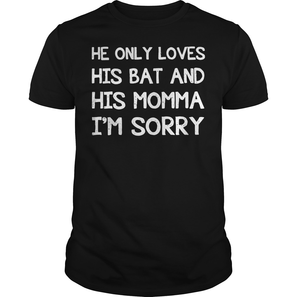 He only loves his bat and his momma I'm sorry Guys Shirt