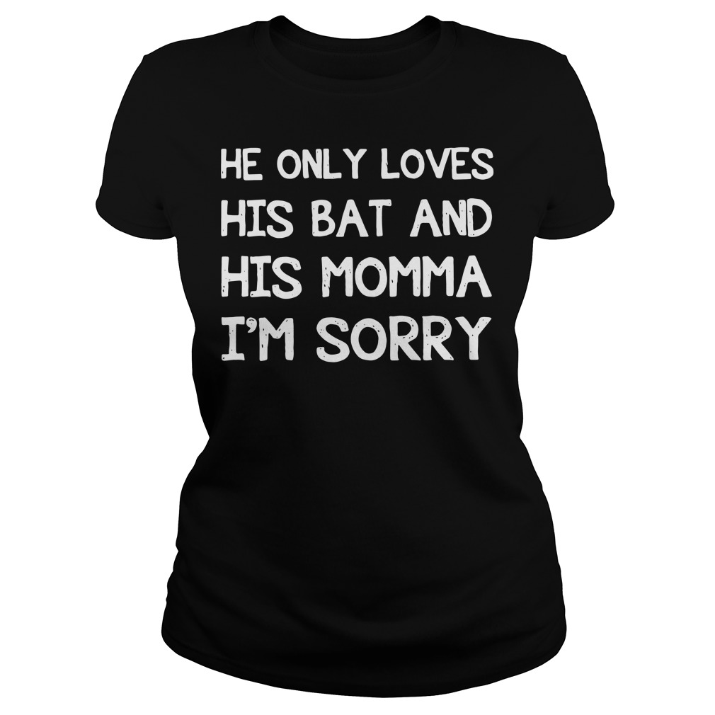 He only loves his bat and his momma I'm sorry Ladies Tee