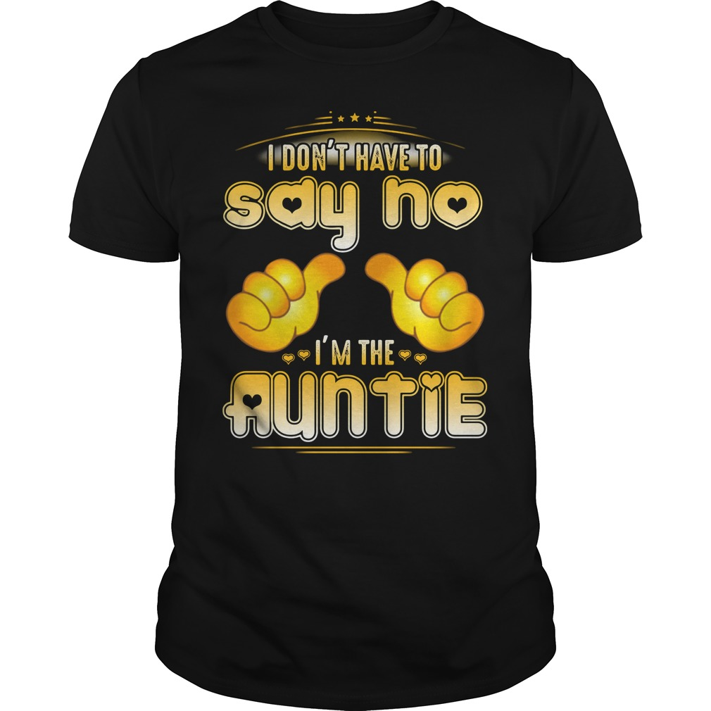 I don't have to say no I'm the Auntie Guys Shirt