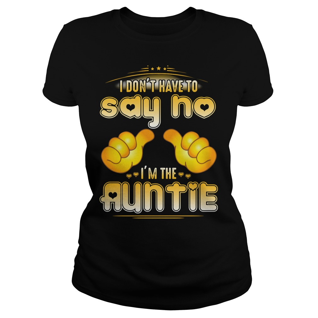 I don't have to say no I'm the Auntie Ladies Tee