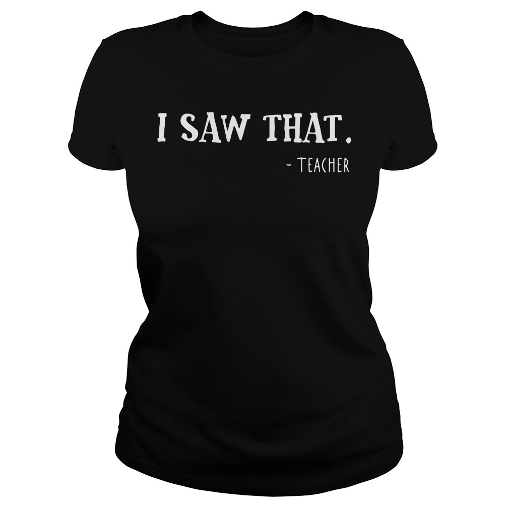 I saw that teacher Ladies Tee