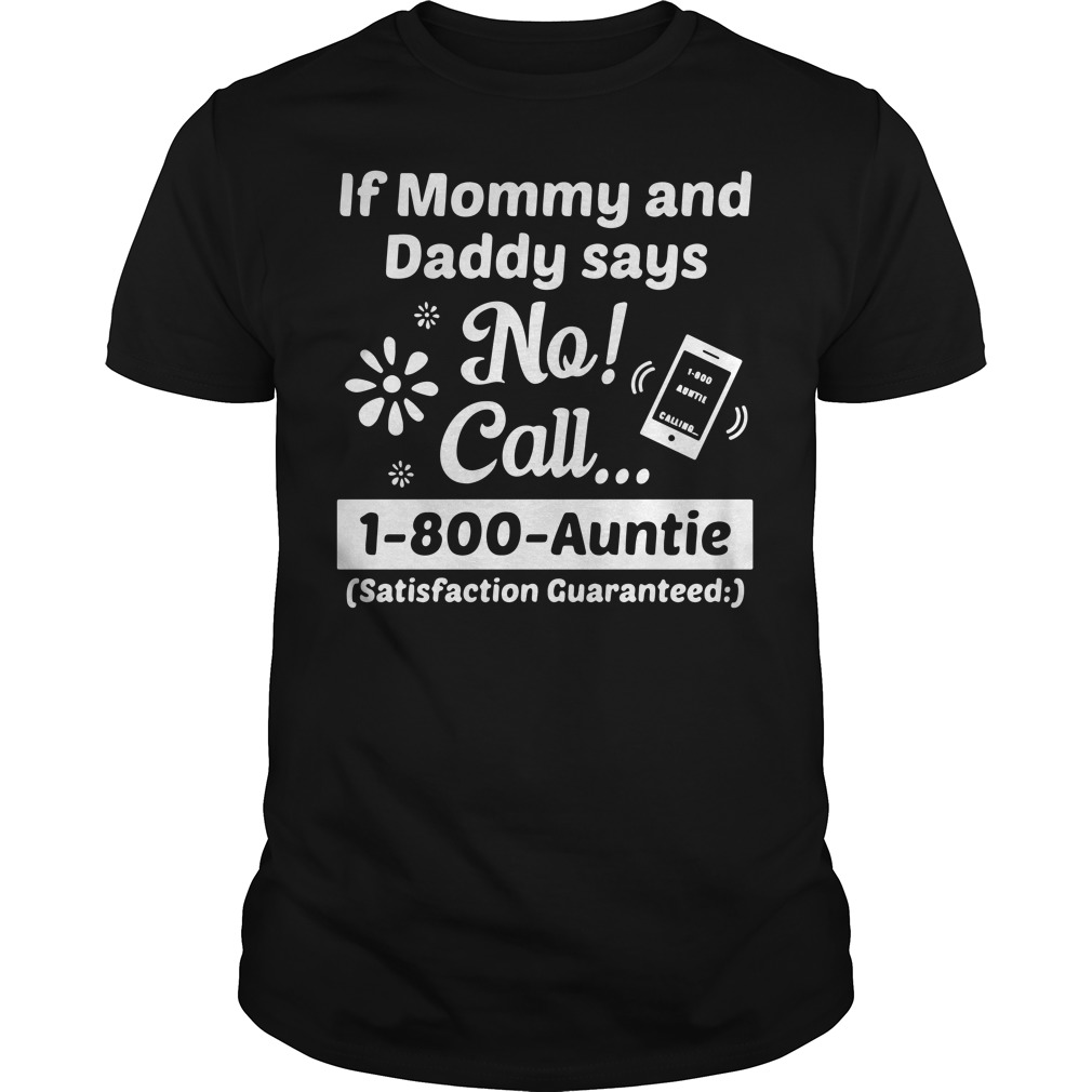 If mommy and daddy says no call 1-800-Auntie Guys Shirt