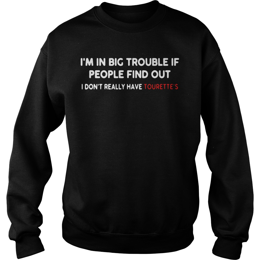 I'm in big trouble if people find out I don't really have tourette's Sweater