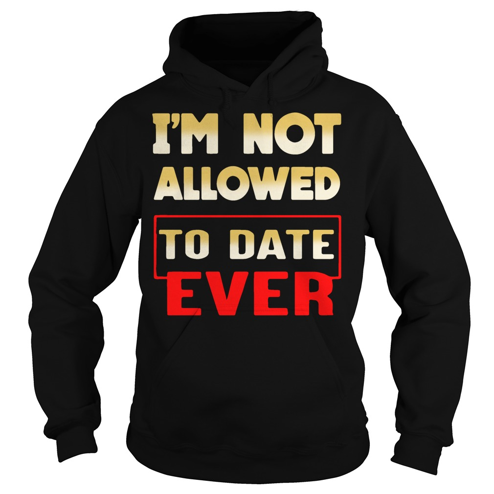 I'm not allowed to date ever Hoodie