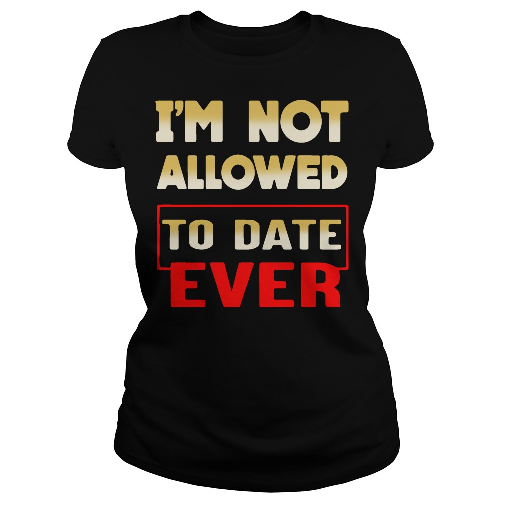 I'm not allowed to date ever Ladies Tee