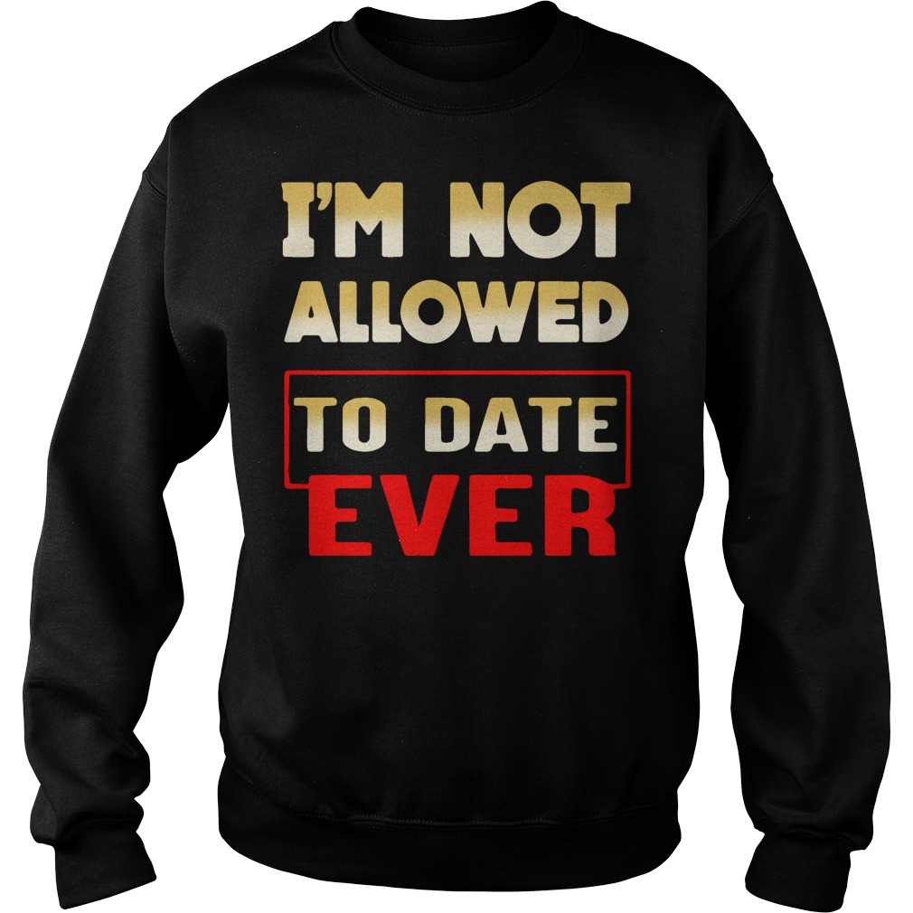 I'm not allowed to date ever Sweater