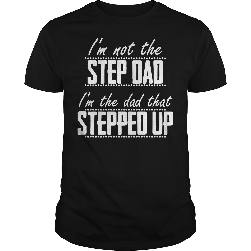 I'm not the step dad I'm the dad that stepped up Guys Shirt