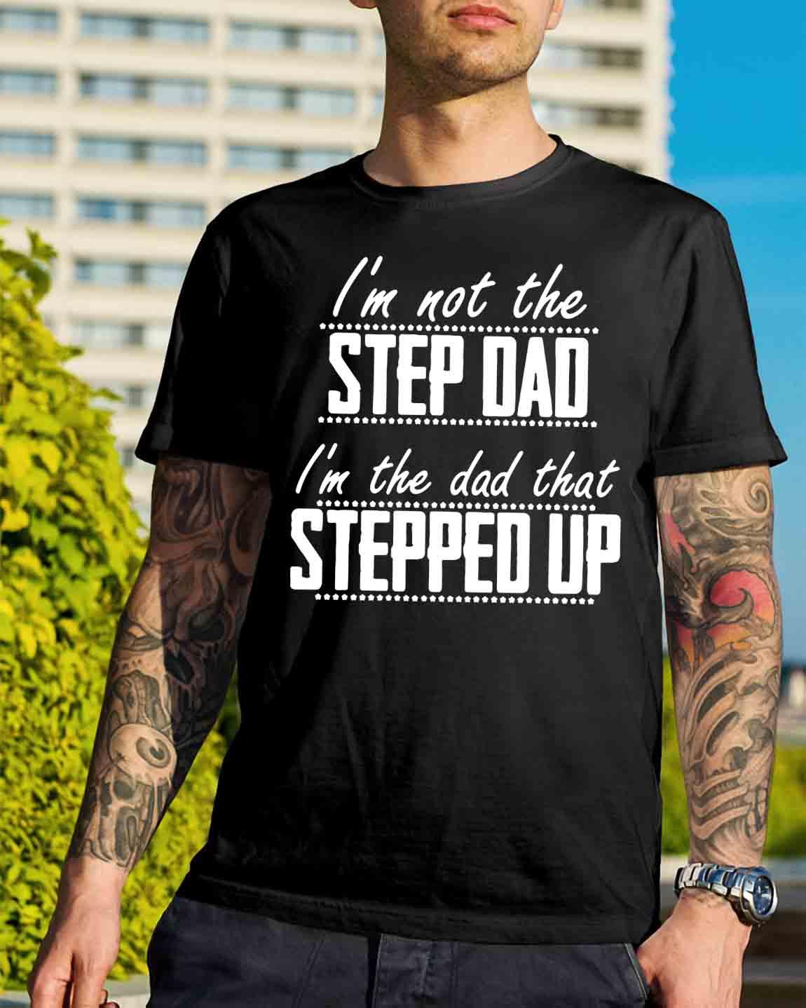 645bed47c I'm not the step dad I'm the dad that stepped up shirt, hoodie, sweater