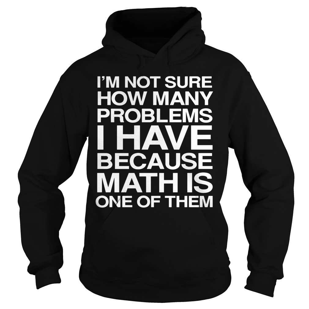 I'm not sure how many problems I have because math is one of them Hoodie