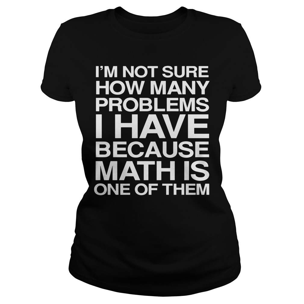 I'm not sure how many problems I have because math is one of them Ladies Tee