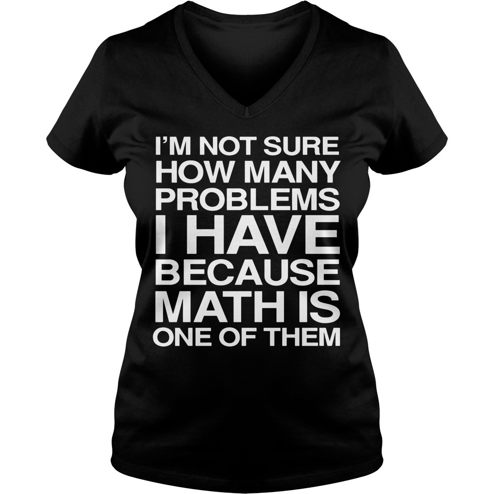 I'm not sure how many problems I have because math is one of them V-neck T-shirt