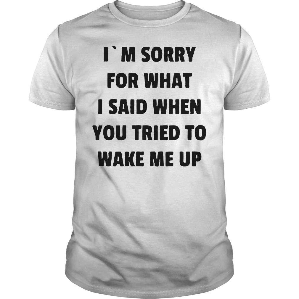 I'm sorry for what I said when you tried to wake me up Guys Shirt