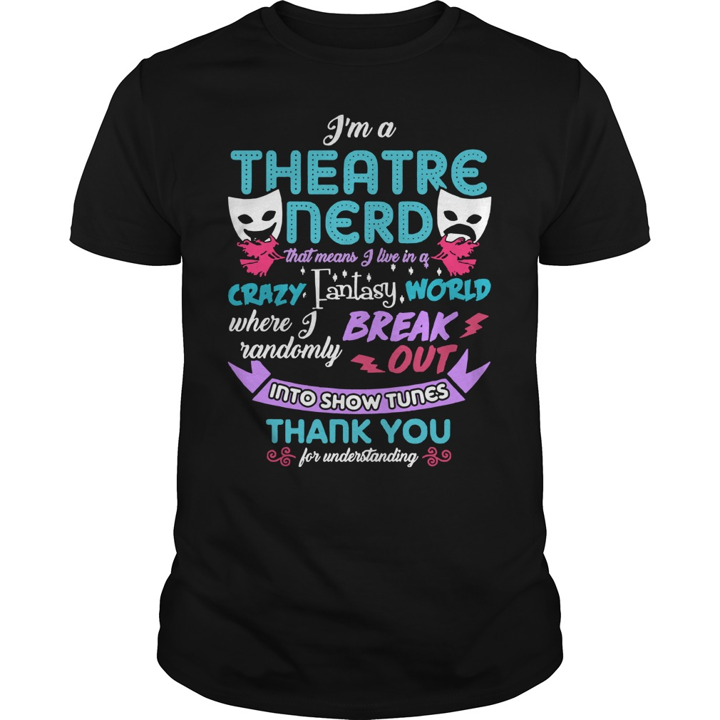 I'm a theatre nerd that means I live in a crazy fantasy world Guys Shirt
