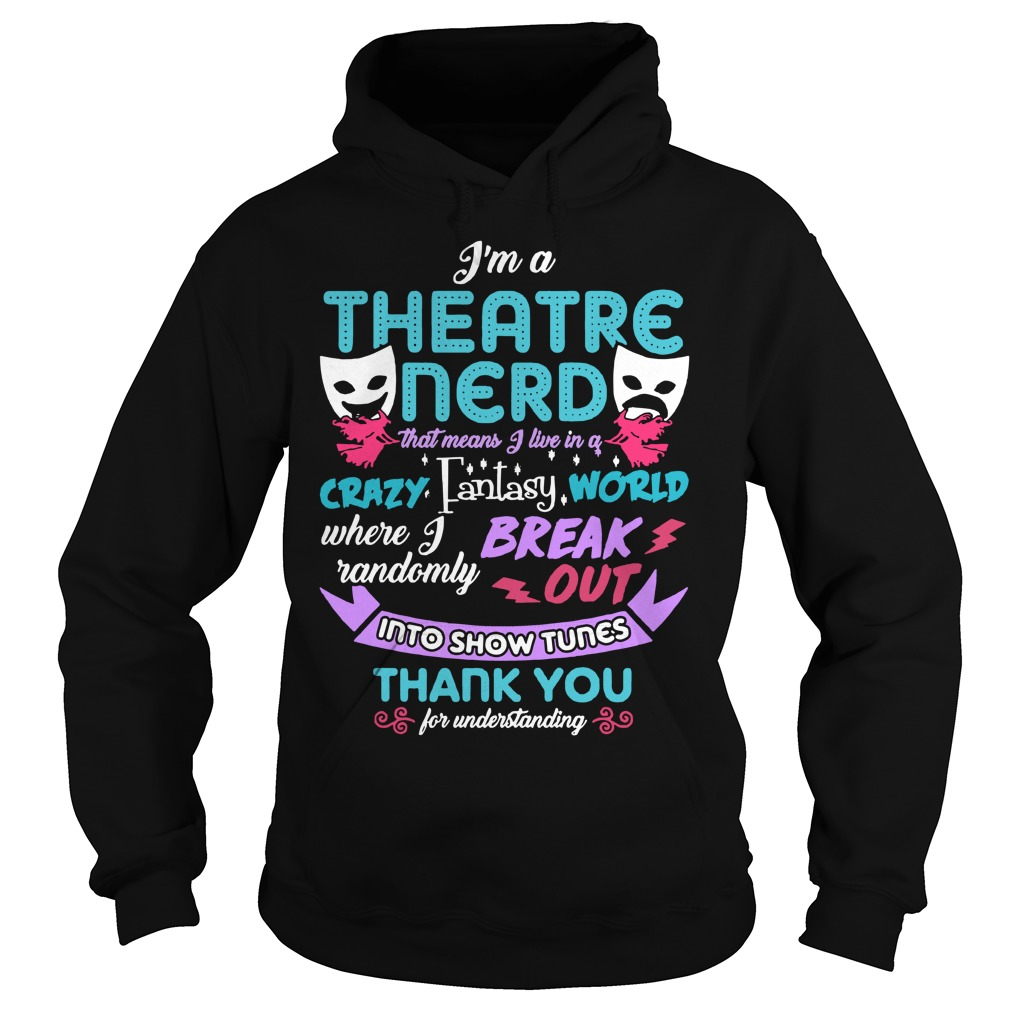 I'm a theatre nerd that means I live in a crazy fantasy world Hoodie