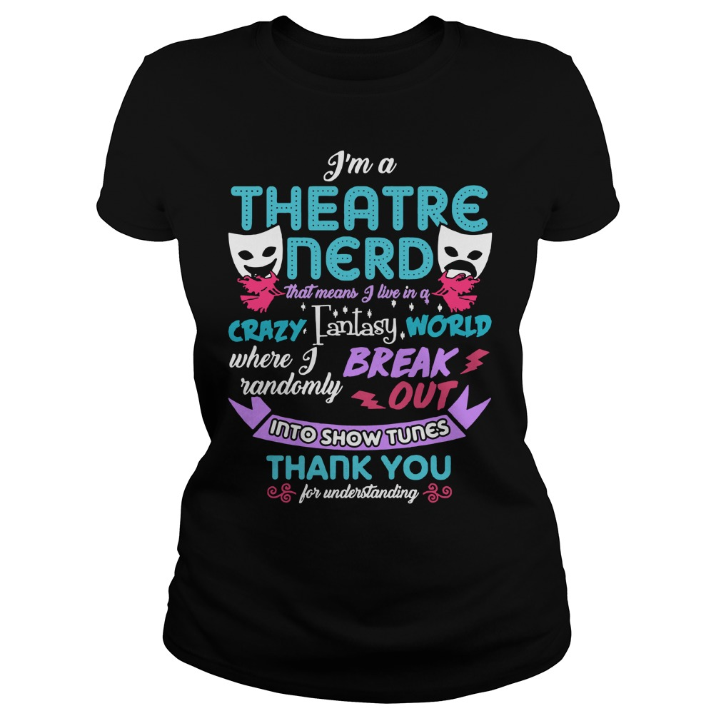 I'm a theatre nerd that means I live in a crazy fantasy world Ladies Tee