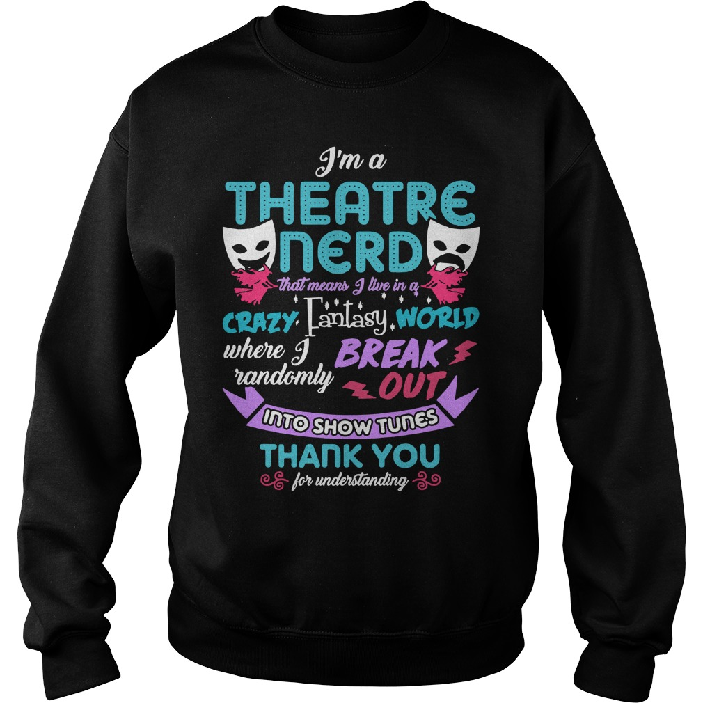 I'm a theatre nerd that means I live in a crazy fantasy world Sweater