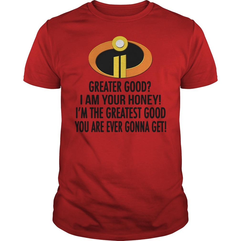 The Incredibles greater good I am your honey Guys Shirt