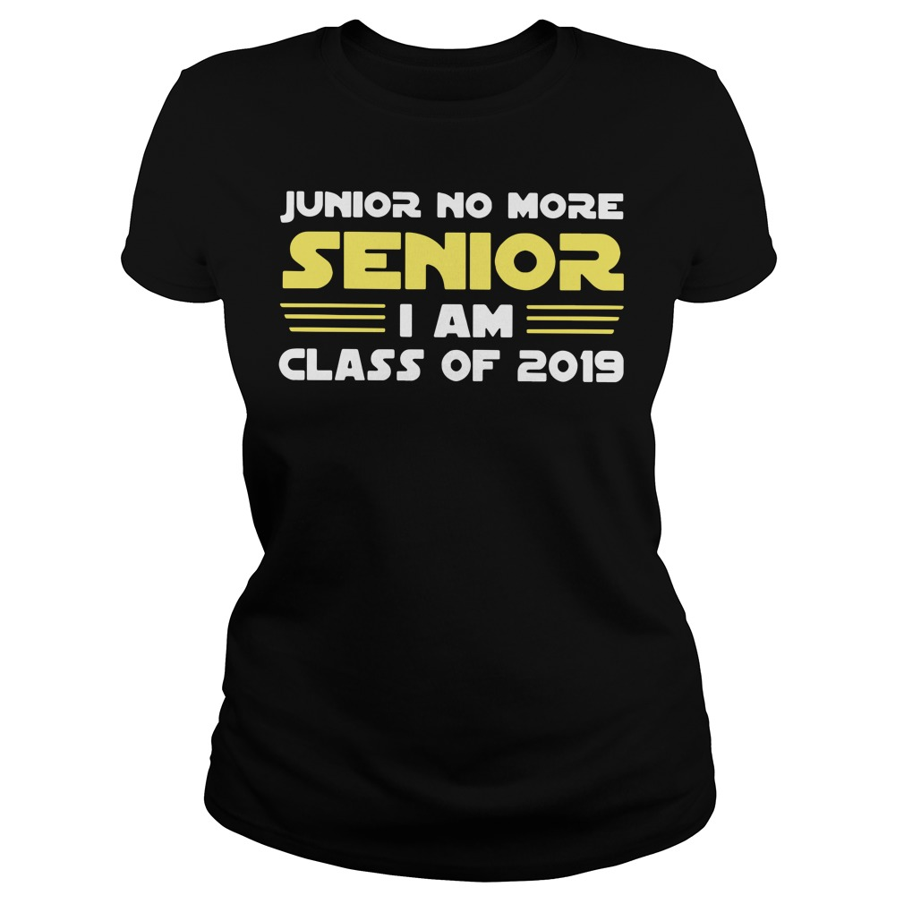 Junior no more senior I am class of 2019 Ladies Tee